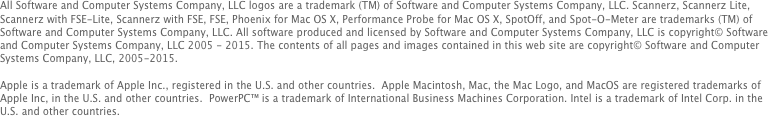 All Software and Computer Systems Company, LLC logos are a trademark (TM) of Software and Computer Systems Company, LLC. Scannerz, Scannerz Lite, Scannerz with FSE-Lite, Scannerz with FSE, FSE, Phoenix for Mac OS X, Performance Probe for Mac OS X, SpotOff, and Spot-O-Meter are trademarks (TM) of Software and Computer Systems Company, LLC. All software produced and licensed by Software and Computer Systems Company, LLC is copyright© Software and Computer Systems Company, LLC 2005 - 2014. The contents of all pages and images contained in this web site are copyright© Software and Computer Systems Company, LLC, 2005-2014. 