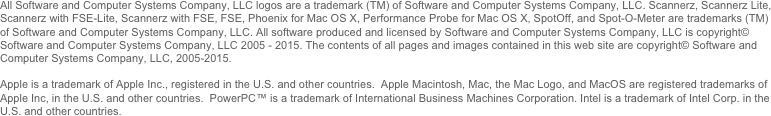 All Software and Computer Systems Company, LLC logos are a trademark (TM) of Software and Computer Systems Company, LLC. Scannerz, Scannerz Lite, Scannerz with FSE-Lite, Scannerz with FSE, FSE, Phoenix for Mac OS X, Performance Probe for Mac OS X, SpotOff, and Spot-O-Meter are trademarks (TM) of Software and Computer Systems Company, LLC. All software produced and licensed by Software and Computer Systems Company, LLC is copyright© Software and Computer Systems Company, LLC 2005 - 2014. The contents of all pages and images contained in this web site are copyright© Software and Computer Systems Company, LLC, 2005-2014.   Apple is a trademark of Apple Inc., registered in the U.S. and other countries.  Apple Macintosh, Mac, the Mac Logo, and MacOS are registered trademarks of Apple Inc, in the U.S. and other countries.  PowerPC™ is a trademark of International Business Machines Corporation. Intel is a trademark of Intel Corp. in the U.S. and other countries.